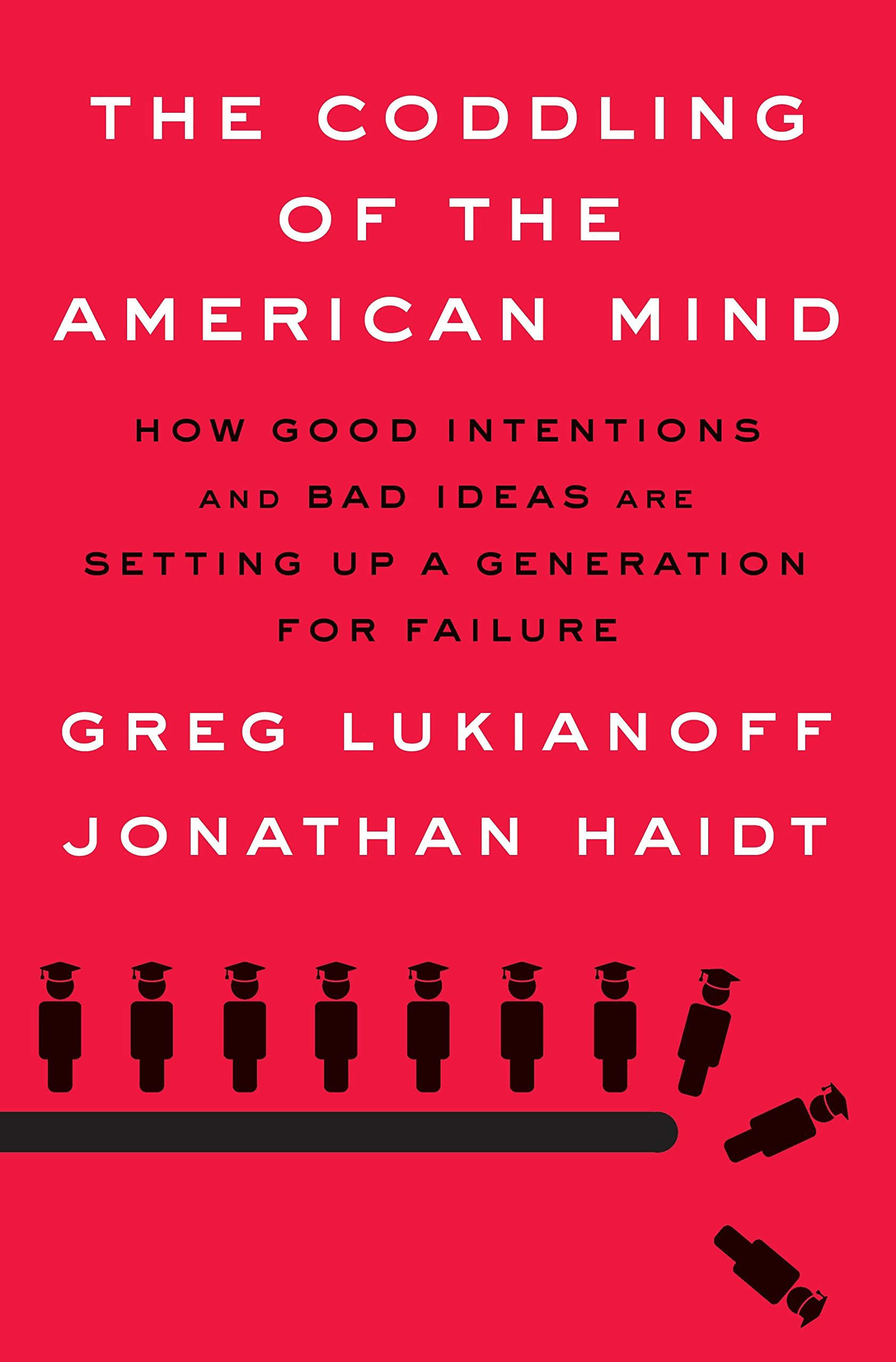 The coddling of the American Mind How good intentions and bad ideas are setting up a generation for failure Greg Lukianoff- Jonathan Haidt